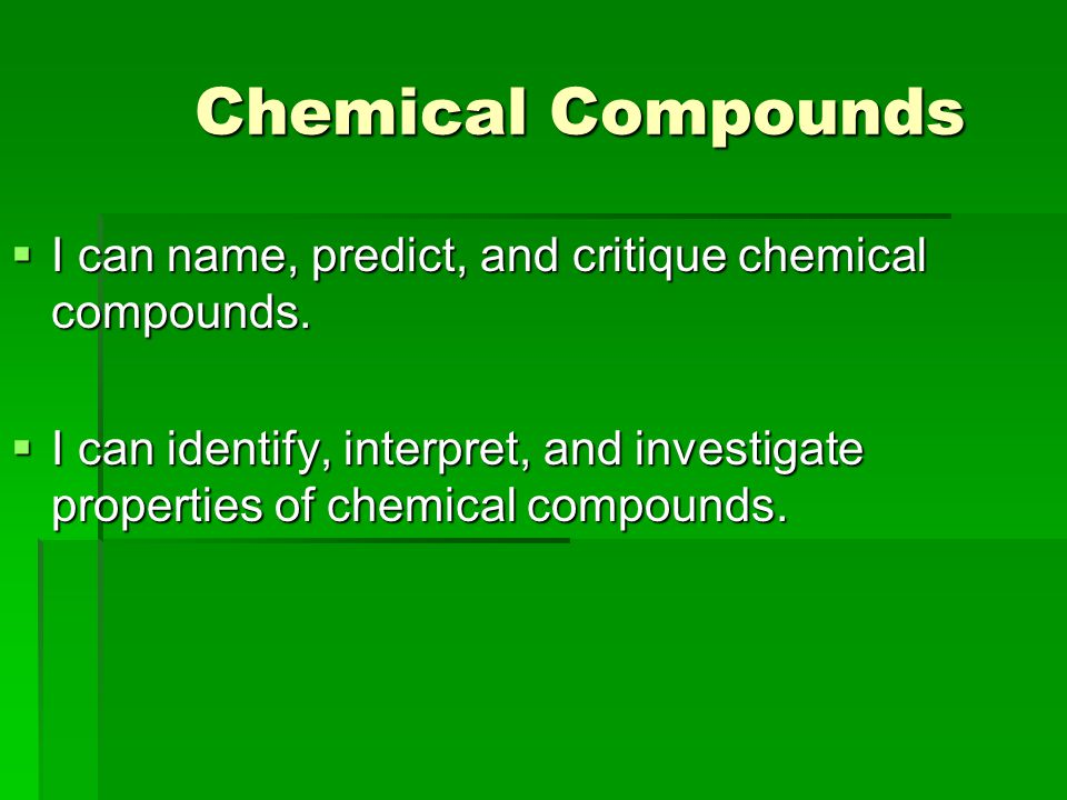 Chemical Compounds Chemical Compounds  I can name, predict, and critique chemical compounds.  I can identify, interpret, and investigate properties