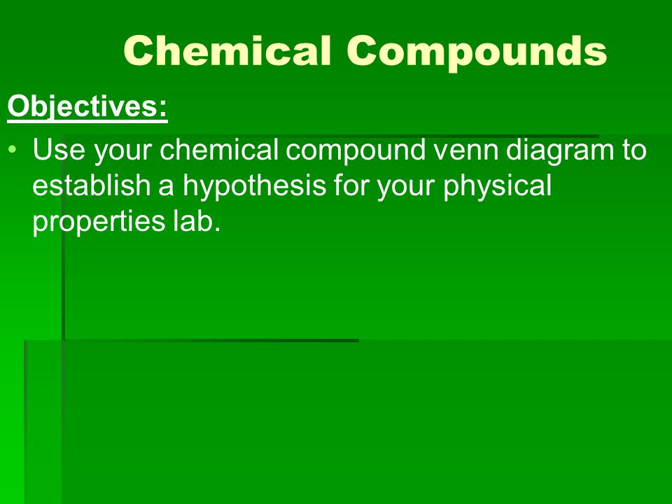 Chemical Compounds Objectives: Use your chemical compound venn diagram to establish a hypothesis for your physical properties lab.