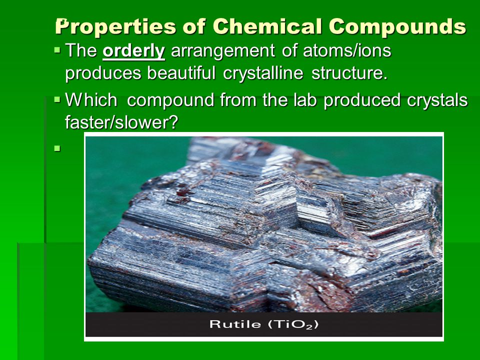 Properties of Chemical Compounds Properties of Chemical Compounds  The orderly arrangement of atoms/ions produces beautiful crystalline structure. 
