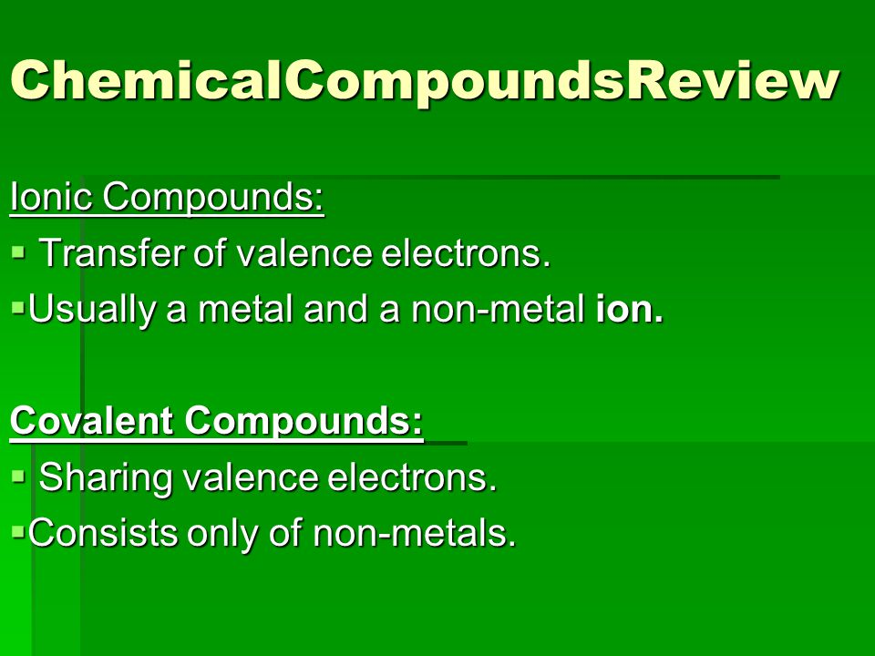 ChemicalCompoundsReview Ionic Compounds:  Transfer of valence electrons.  Usually a metal and a non-metal ion. Covalent Compounds:  Sharing valence