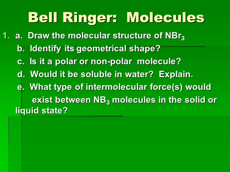 Bell Ringer: Molecules Bell Ringer: Molecules 1.a. Draw the molecular structure of NBr 3 b. Identify its geometrical shape? b. Identify its geometrica