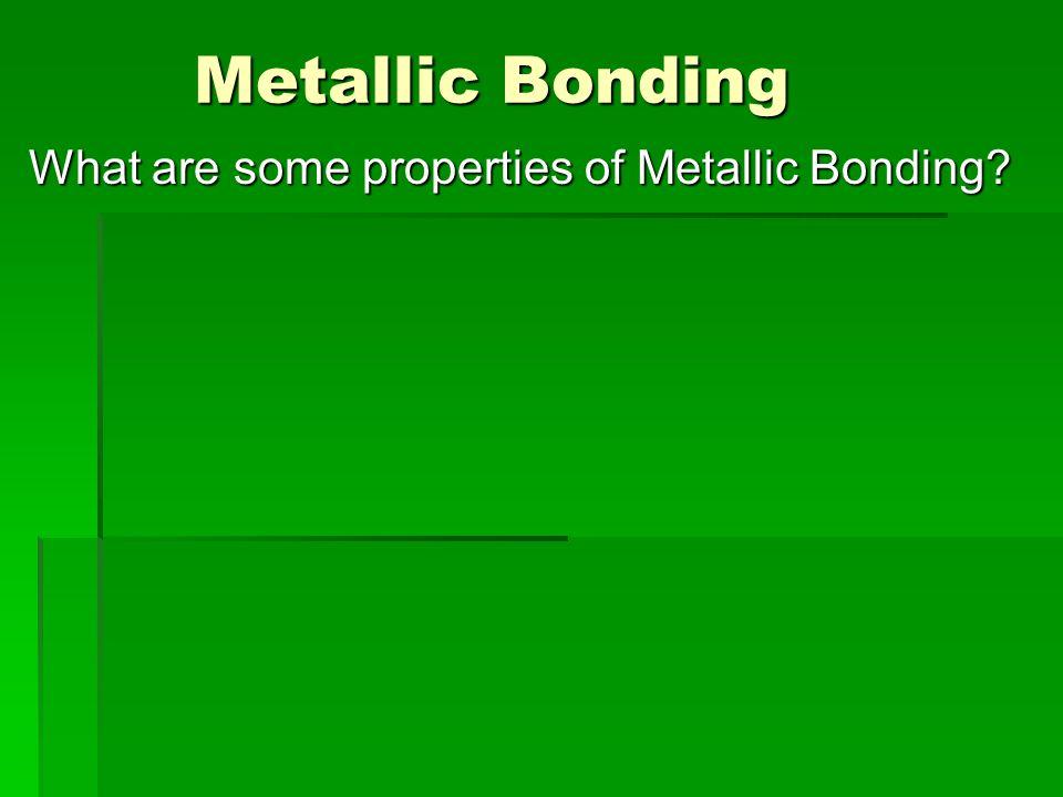 Metallic Bonding Metallic Bonding What are some properties of Metallic Bonding
