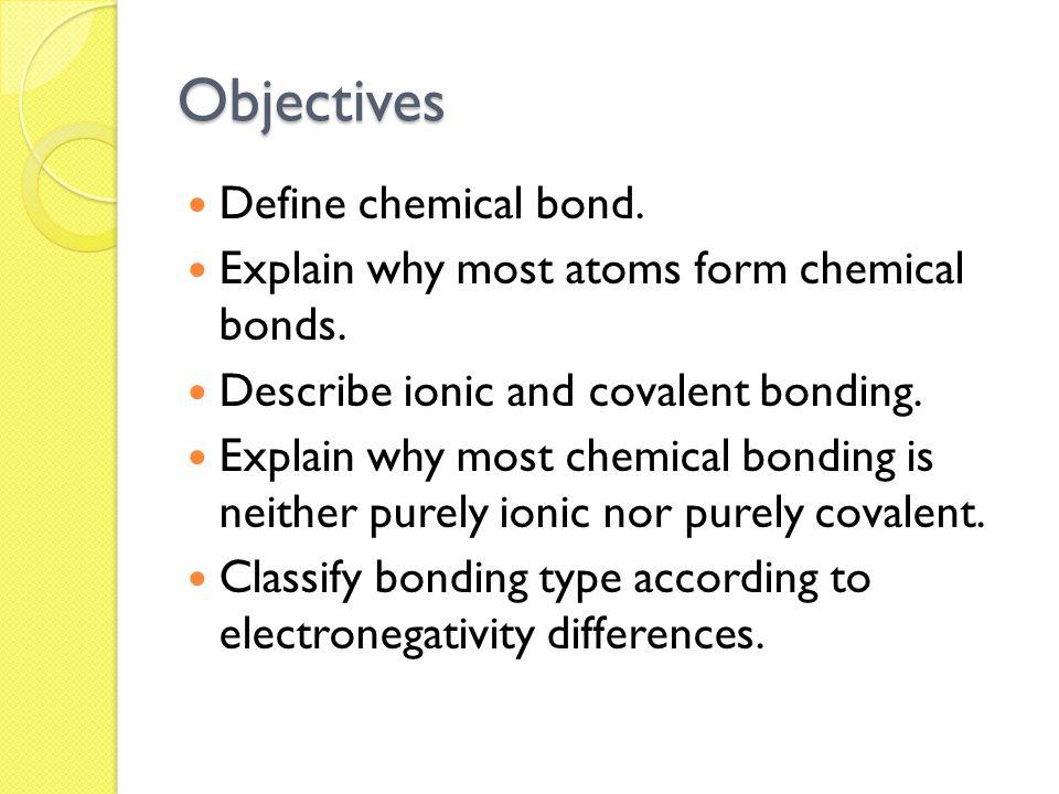Objectives Define chemical bond.Explain why most atoms form chemical bonds.