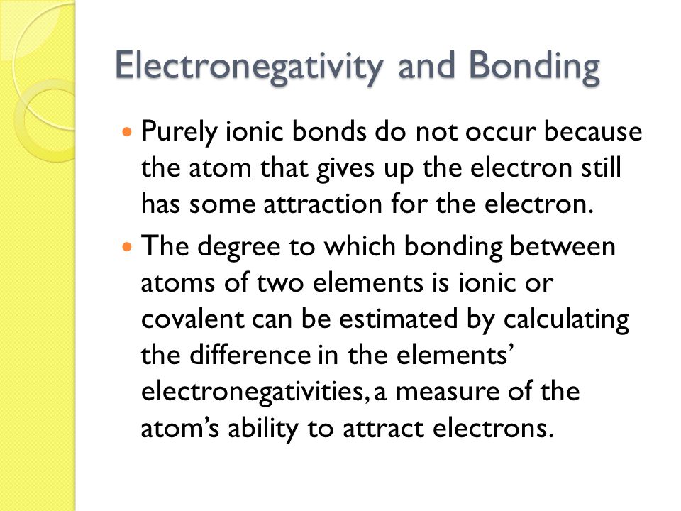 Electronegativity and Bonding Purely ionic bonds do not occur because the atom that gives up the electron still has some attraction for the electron.