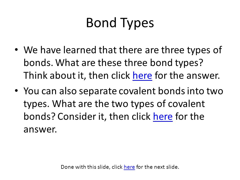 Bond Types We have learned that there are three types of bonds. What are these three bond types? Think about it, then click here for the answer.here Y