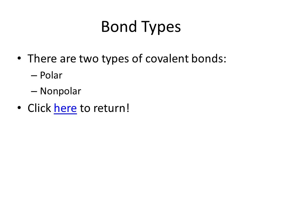 Bond Types There are two types of covalent bonds: – Polar – Nonpolar Click here to return!here