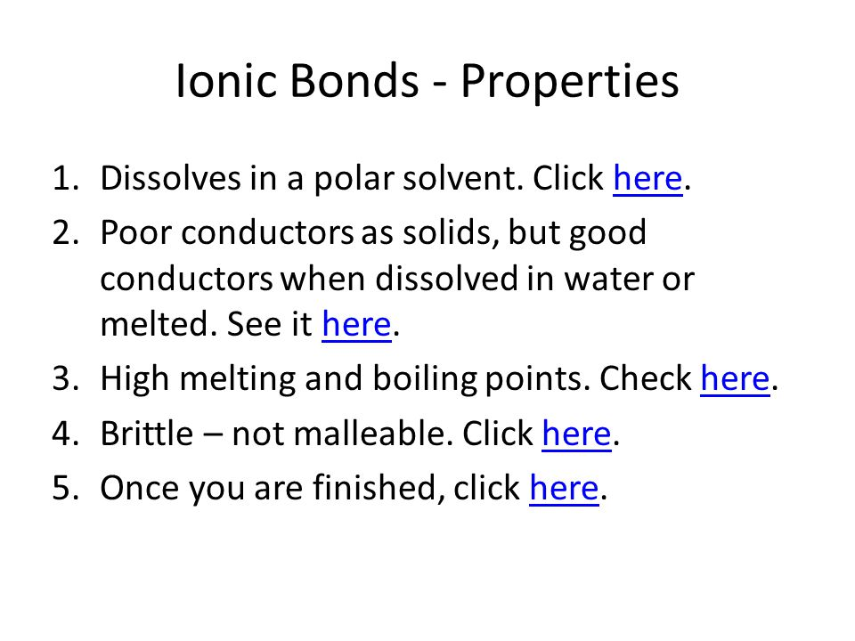 Ionic Bonds - Properties 1.Dissolves in a polar solvent. Click here.here 2.Poor conductors as solids, but good conductors when dissolved in water or m