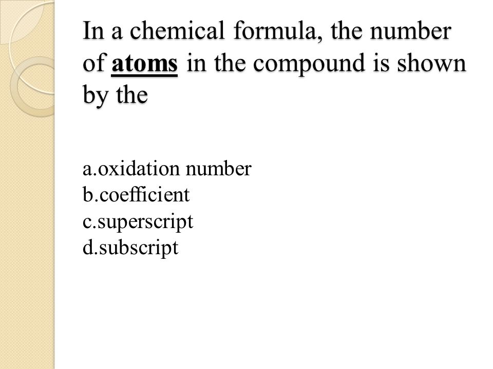 In a chemical formula, the number of atoms in the compound is shown by the a.oxidation number b.coefficient c.superscript d.subscript