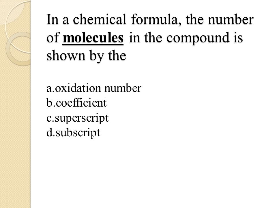 In a chemical formula, the number of molecules in the compound is shown by the a.oxidation number b.coefficient c.superscript d.subscript