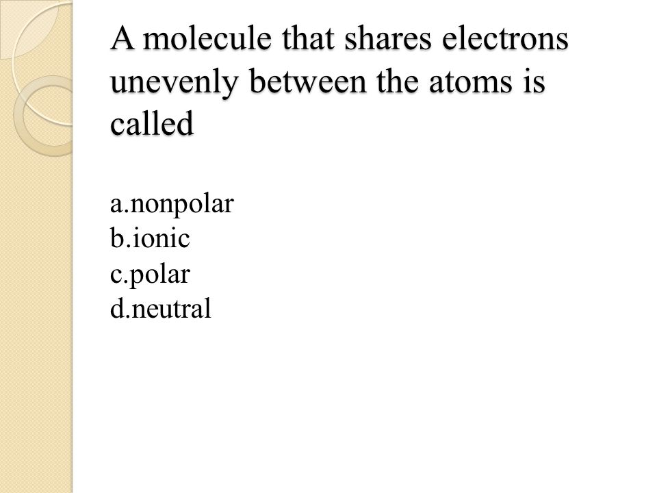 A molecule that shares electrons unevenly between the atoms is called a.nonpolar b.ionic c.polar d.neutral