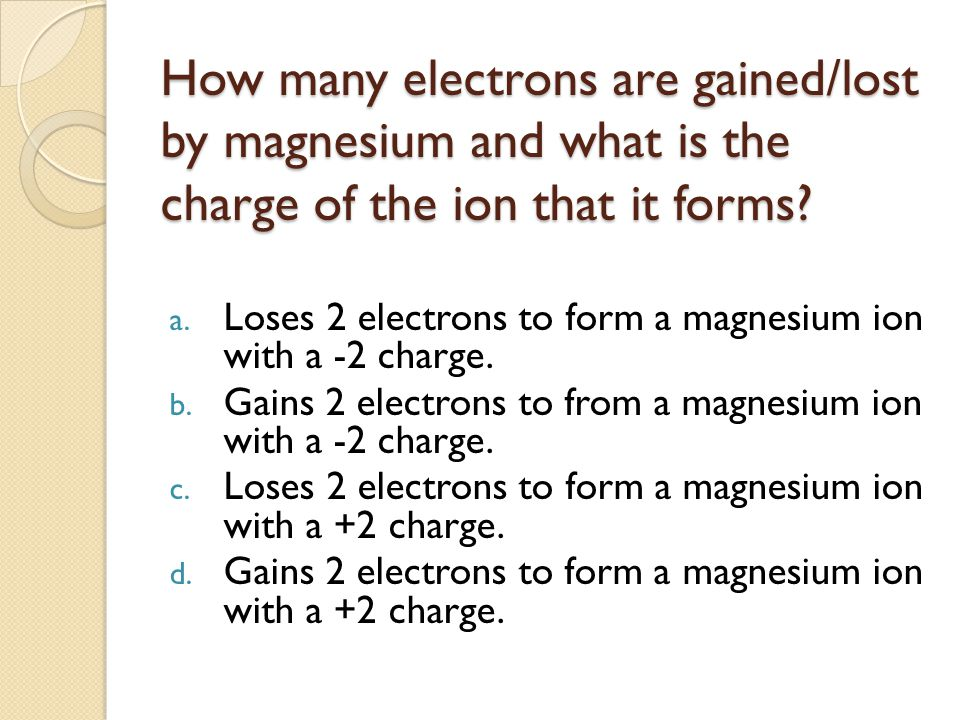 How many electrons are gained/lost by magnesium and what is the charge of the ion that it forms.