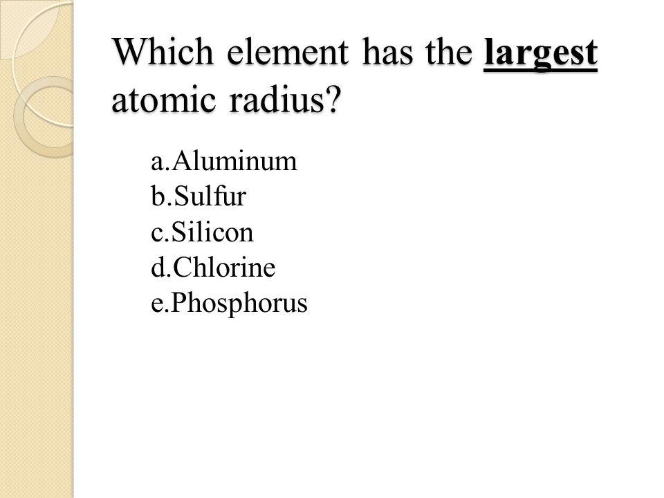Which element has the largest atomic radius? a.Aluminum b.Sulfur c.Silicon d.Chlorine e.Phosphorus