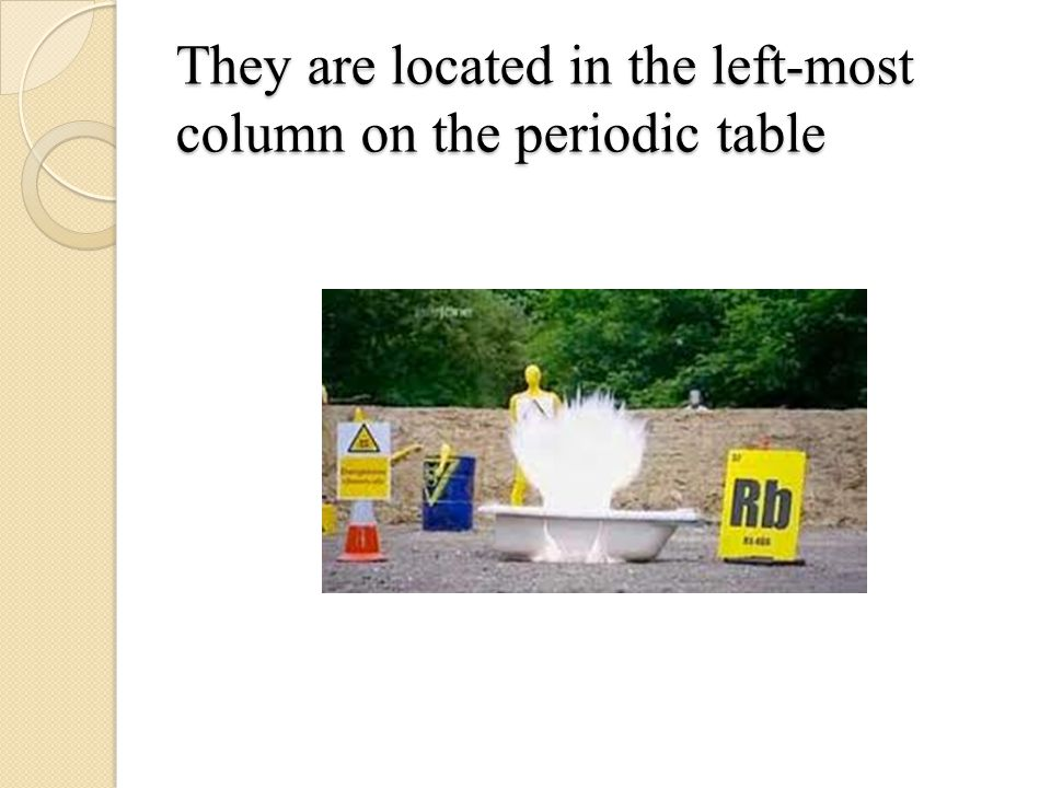 They are located in the left-most column on the periodic table