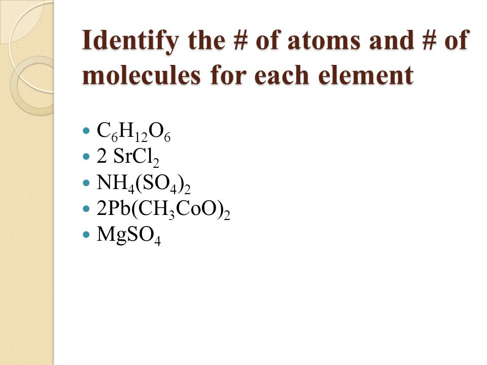 Identify the # of atoms and # of molecules for each element C 6 H 12 O 6 2 SrCl 2 NH 4 (SO 4 ) 2 2Pb(CH 3 CoO) 2 MgSO 4