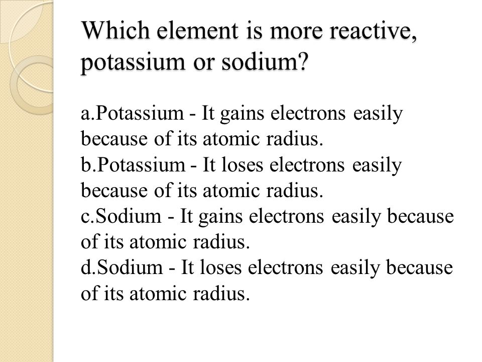 Which element is more reactive, potassium or sodium.