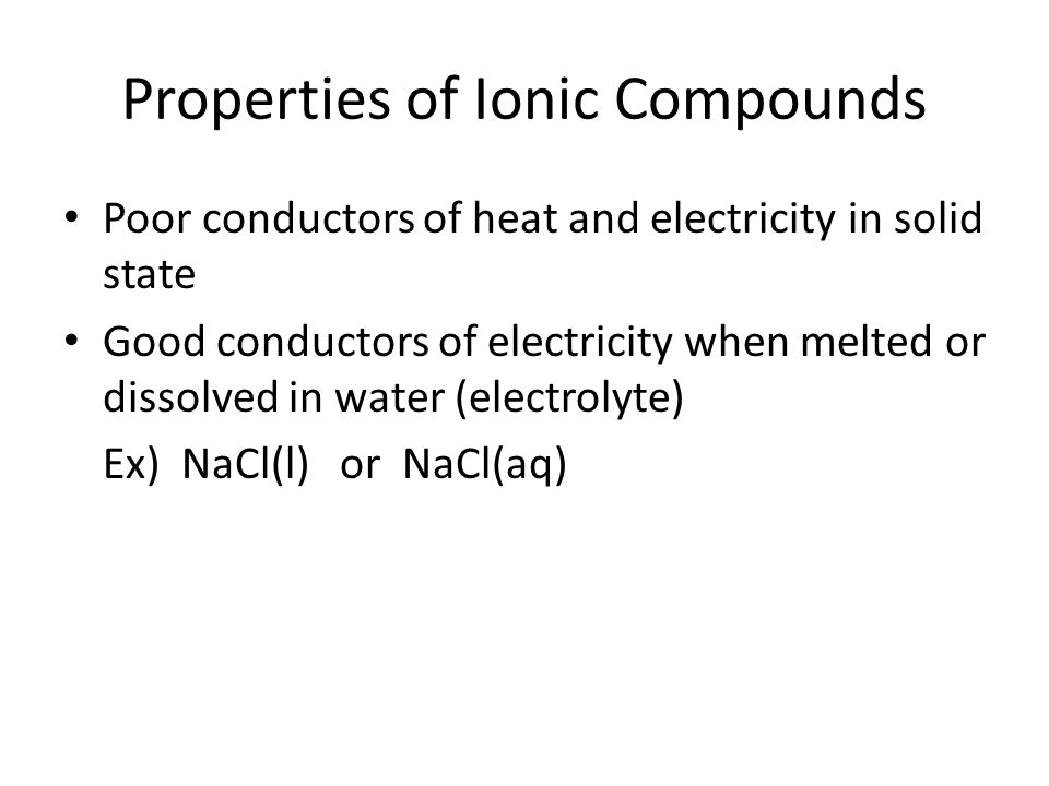 Properties of Ionic Compounds Poor conductors of heat and electricity in solid state Good conductors of electricity when melted or dissolved in water