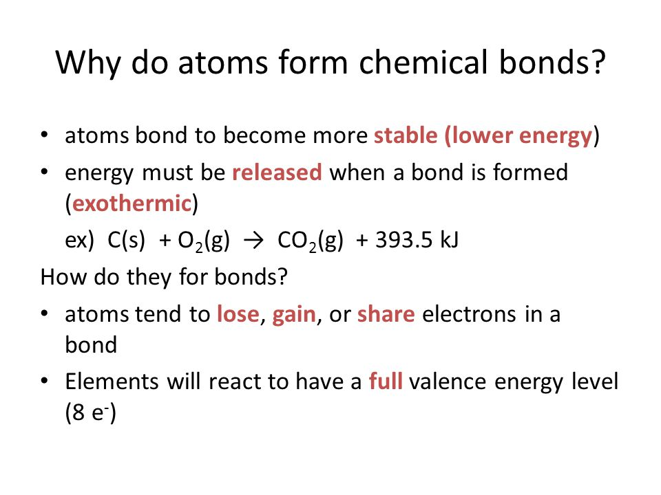 Why do atoms form chemical bonds? atoms bond to become more stable (lower energy) energy must be released when a bond is formed (exothermic) ex) C(s)
