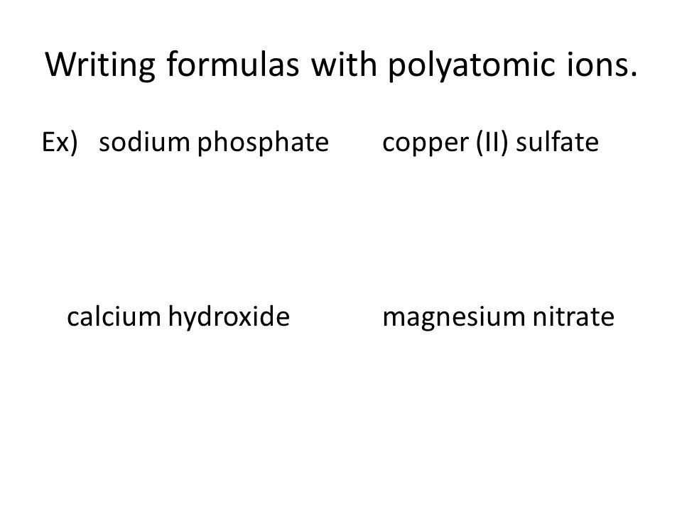 Writing formulas with polyatomic ions. Ex) sodium phosphatecopper (II) sulfate calcium hydroxidemagnesium nitrate