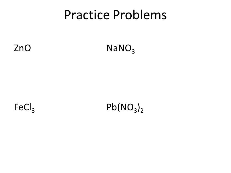 Practice Problems ZnONaNO 3 FeCl 3 Pb(NO 3 ) 2