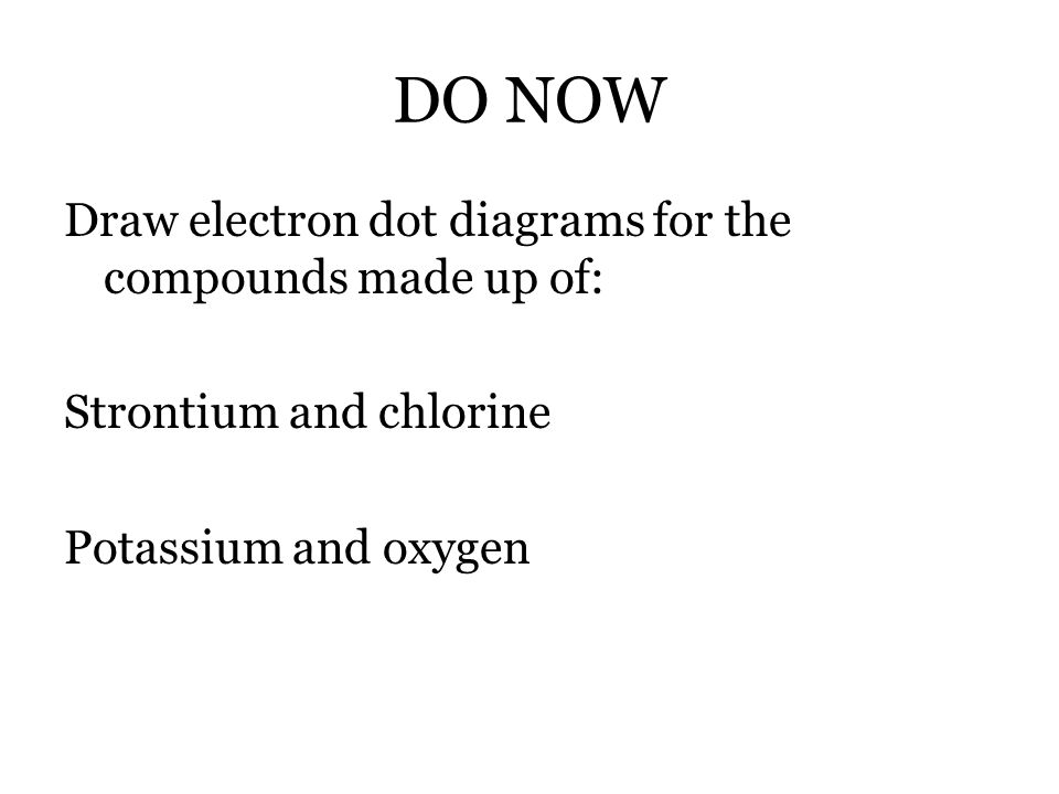 DO NOW Draw electron dot diagrams for the compounds made up of: Strontium and chlorine Potassium and oxygen