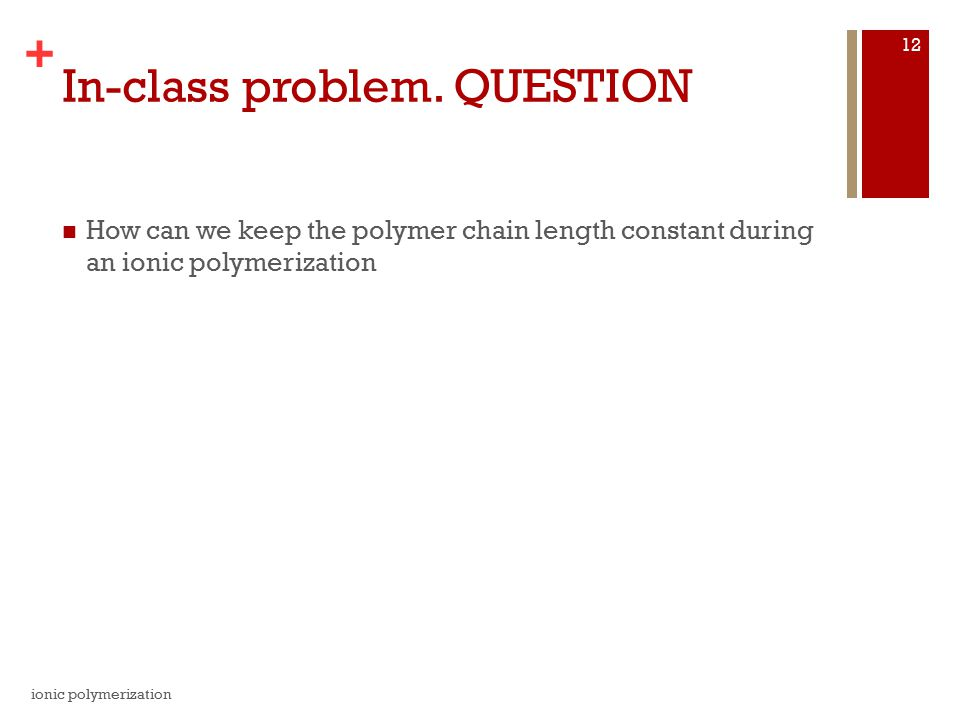 + In-class problem. QUESTION How can we keep the polymer chain length constant during an ionic polymerization ionic polymerization 12