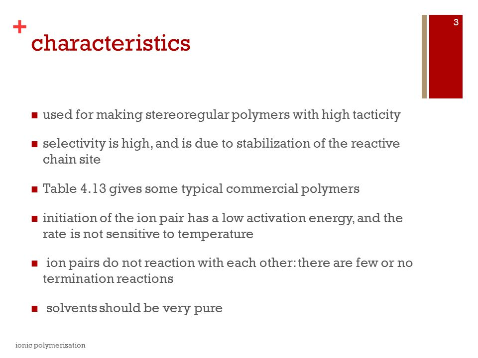 + characteristics used for making stereoregular polymers with high tacticity selectivity is high, and is due to stabilization of the reactive chain site Table 4.13 gives some typical commercial polymers initiation of the ion pair has a low activation energy, and the rate is not sensitive to temperature ion pairs do not reaction with each other: there are few or no termination reactions solvents should be very pure ionic polymerization 3
