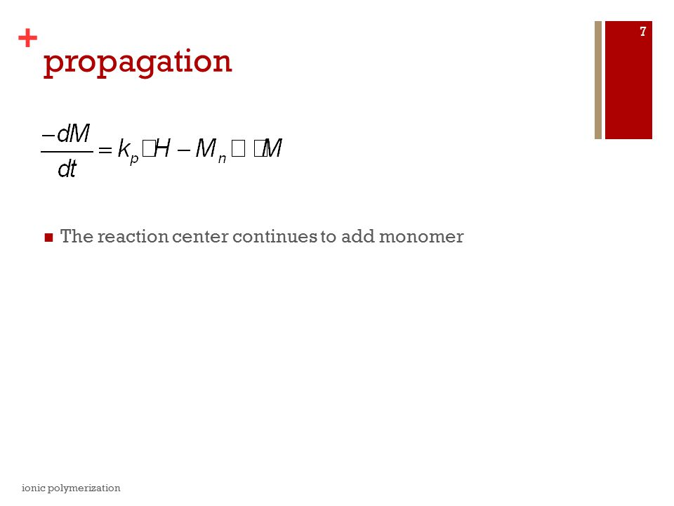 + propagation The reaction center continues to add monomer ionic polymerization 7