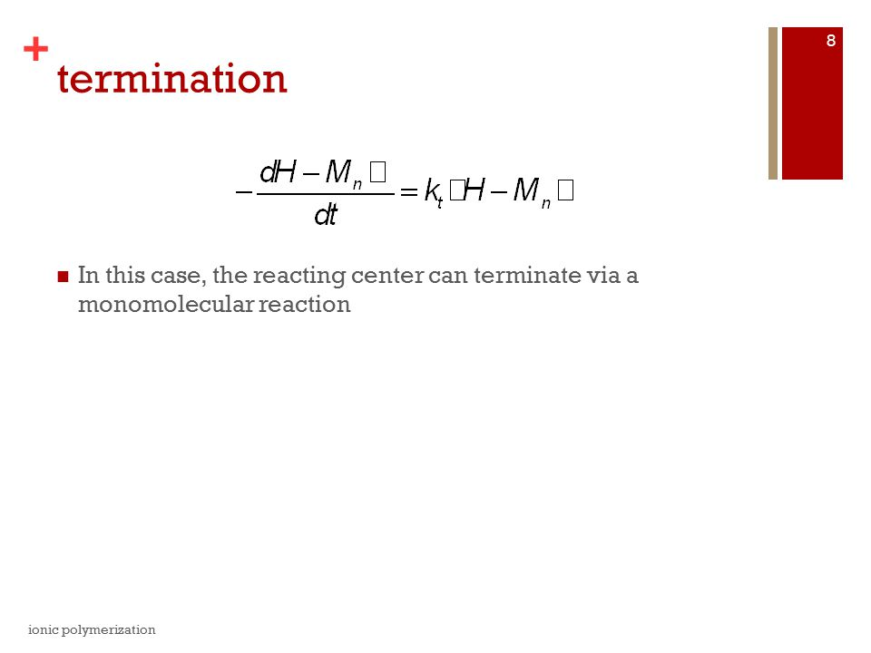 + termination In this case, the reacting center can terminate via a monomolecular reaction ionic polymerization 8