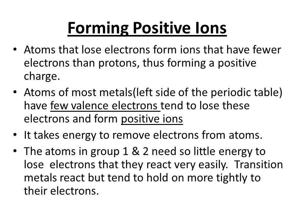 Forming Positive Ions Atoms that lose electrons form ions that have fewer electrons than protons, thus forming a positive charge. Atoms of most metals