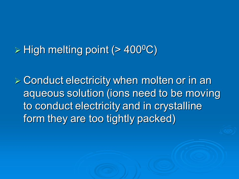  High melting point (> 400 0 C)  Conduct electricity when molten or in an aqueous solution (ions need to be moving to conduct electricity and in crystalline form they are too tightly packed)