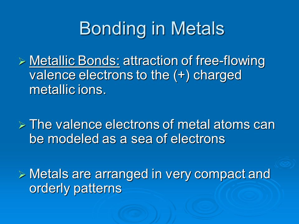 Bonding in Metals Bonding in Metals  Metallic Bonds: attraction of free-flowing valence electrons to the (+) charged metallic ions.