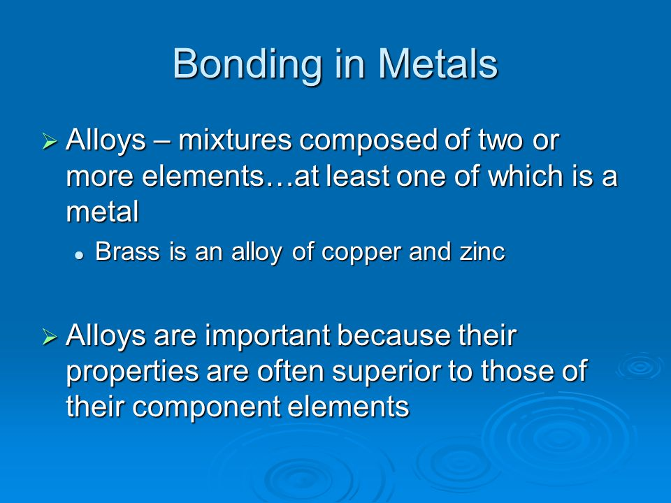 Bonding in Metals  Alloys – mixtures composed of two or more elements…at least one of which is a metal Brass is an alloy of copper and zinc Brass is an alloy of copper and zinc  Alloys are important because their properties are often superior to those of their component elements