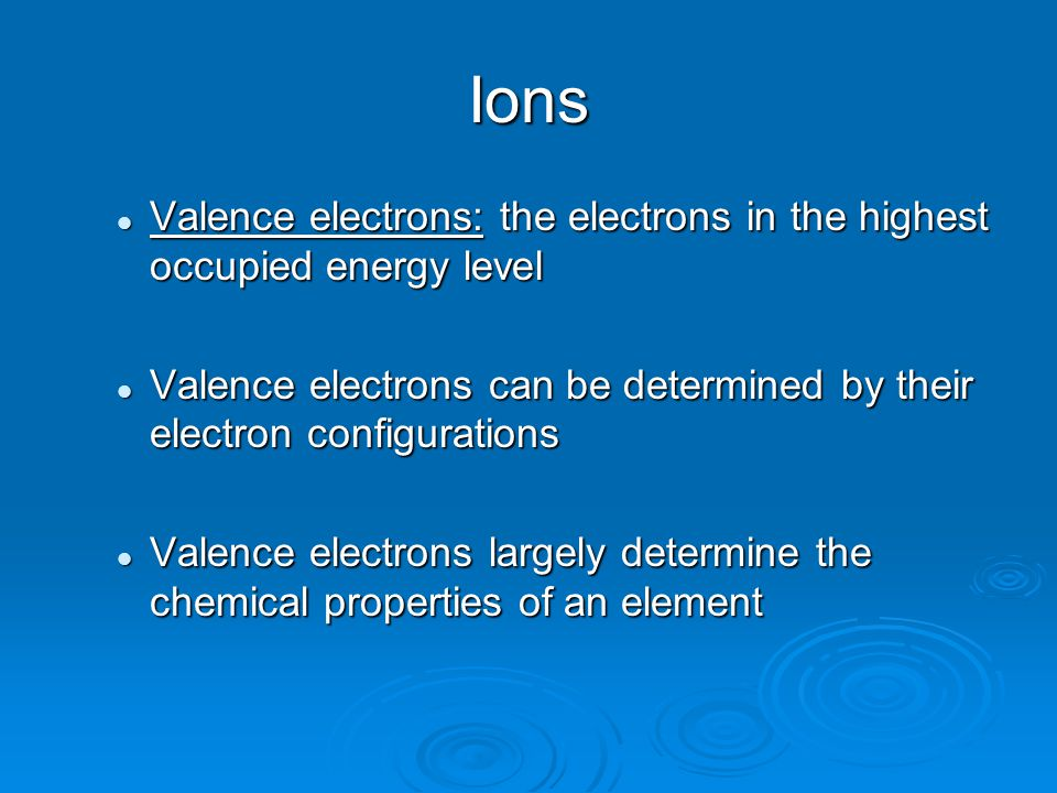 Ions Valence electrons: the electrons in the highest occupied energy level Valence electrons: the electrons in the highest occupied energy level Valence electrons can be determined by their electron configurations Valence electrons can be determined by their electron configurations Valence electrons largely determine the chemical properties of an element Valence electrons largely determine the chemical properties of an element