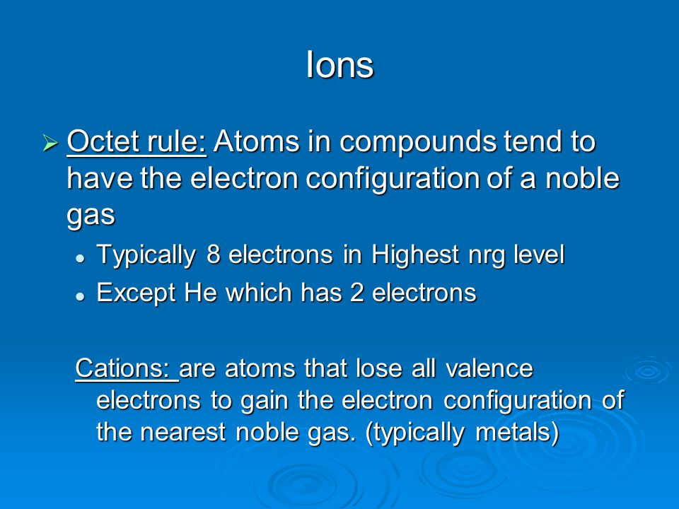 Ions  Octet rule: Atoms in compounds tend to have the electron configuration of a noble gas Typically 8 electrons in Highest nrg level Typically 8 electrons in Highest nrg level Except He which has 2 electrons Except He which has 2 electrons Cations: are atoms that lose all valence electrons to gain the electron configuration of the nearest noble gas.