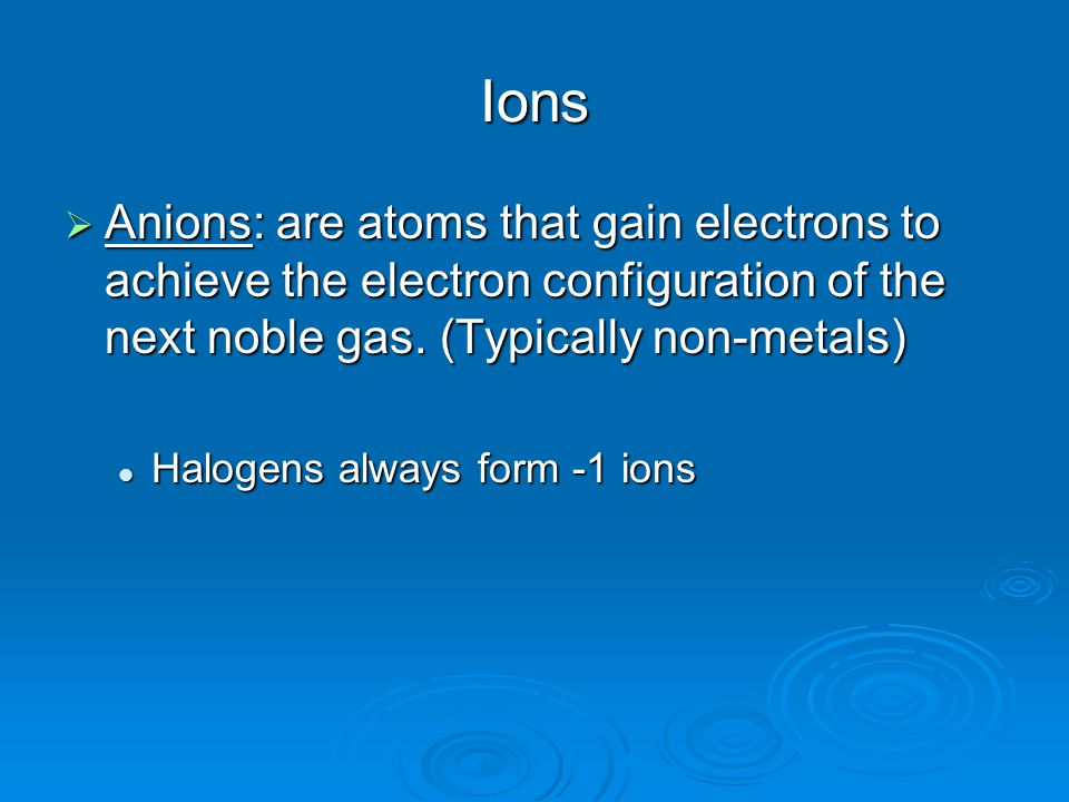 Ions  Anions: are atoms that gain electrons to achieve the electron configuration of the next noble gas.