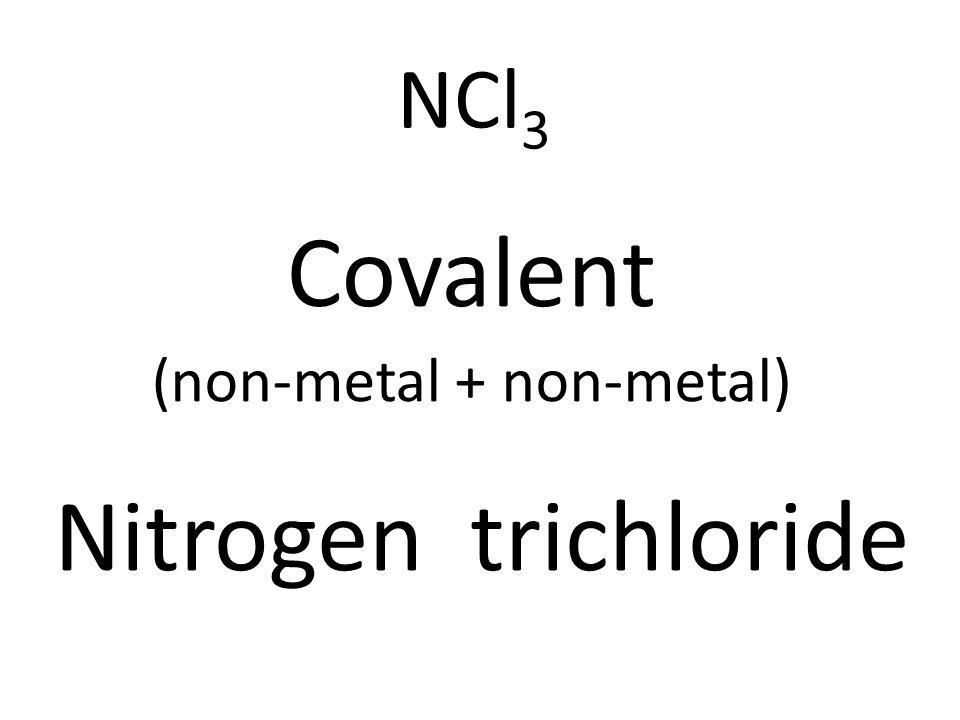 NCl 3 Covalent (non-metal + non-metal) Nitrogen trichloride