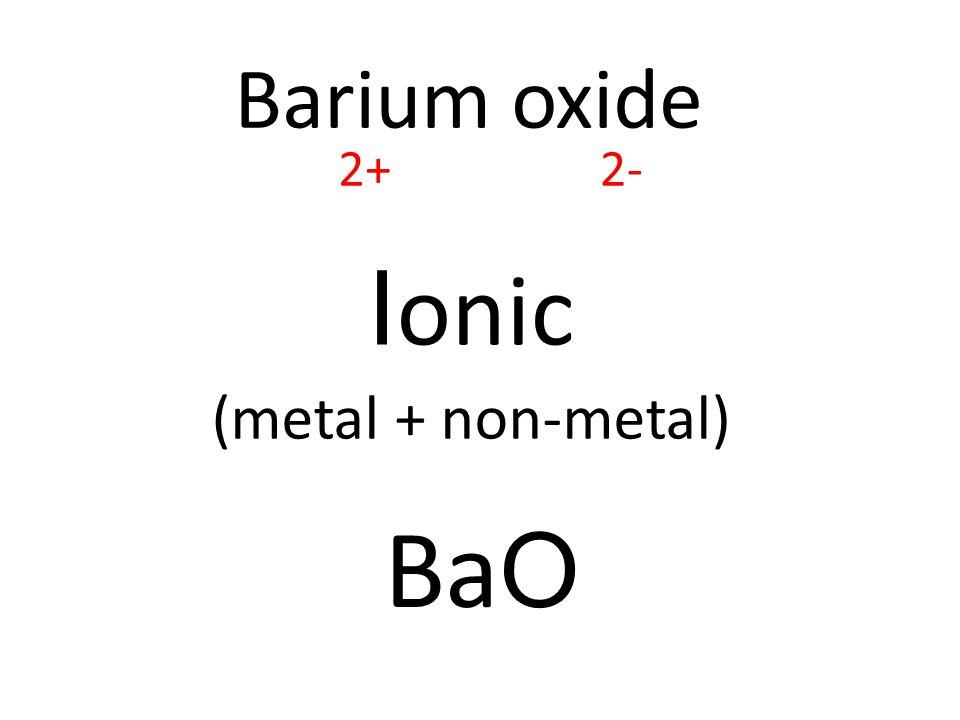 Barium oxide I onic (metal + non-metal) Ba O 2+2-