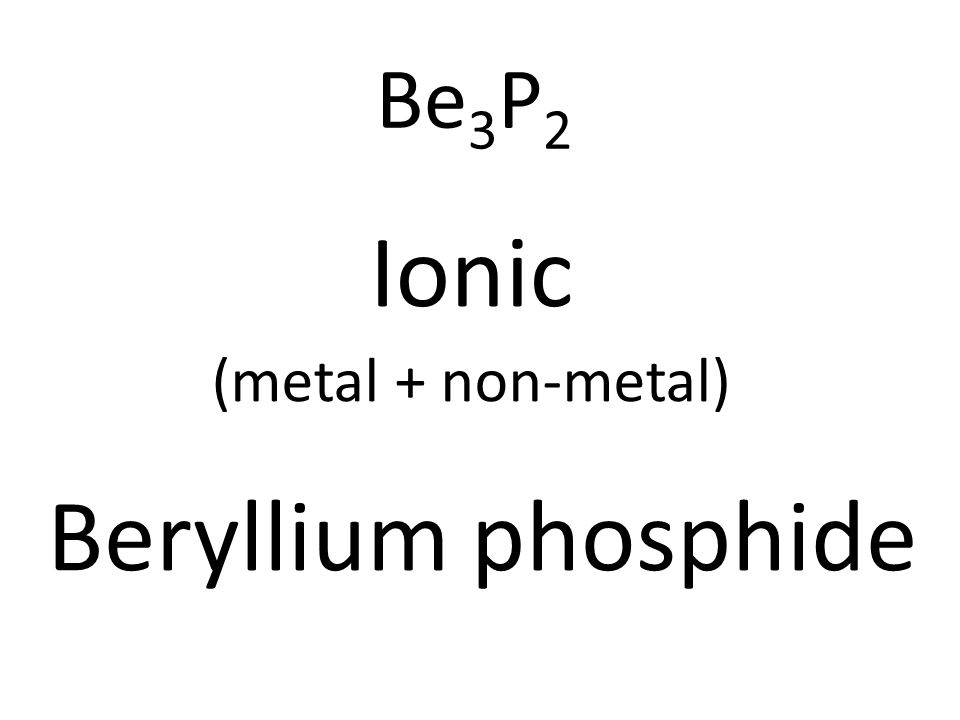 Be 3 P 2 Ionic (metal + non-metal) Beryllium phosphide