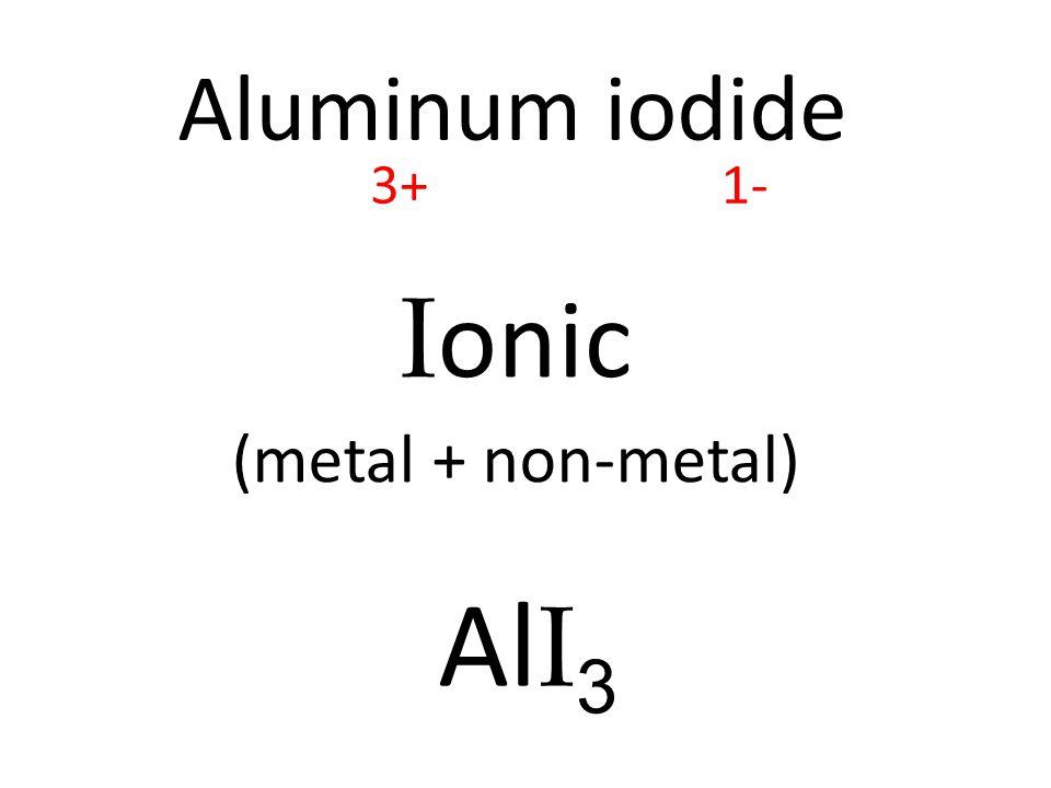 Aluminum iodide I onic (metal + non-metal) Al I 3 3+1-