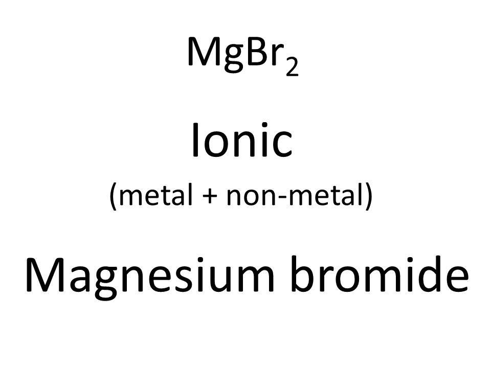 MgBr 2 Ionic (metal + non-metal) Magnesium bromide