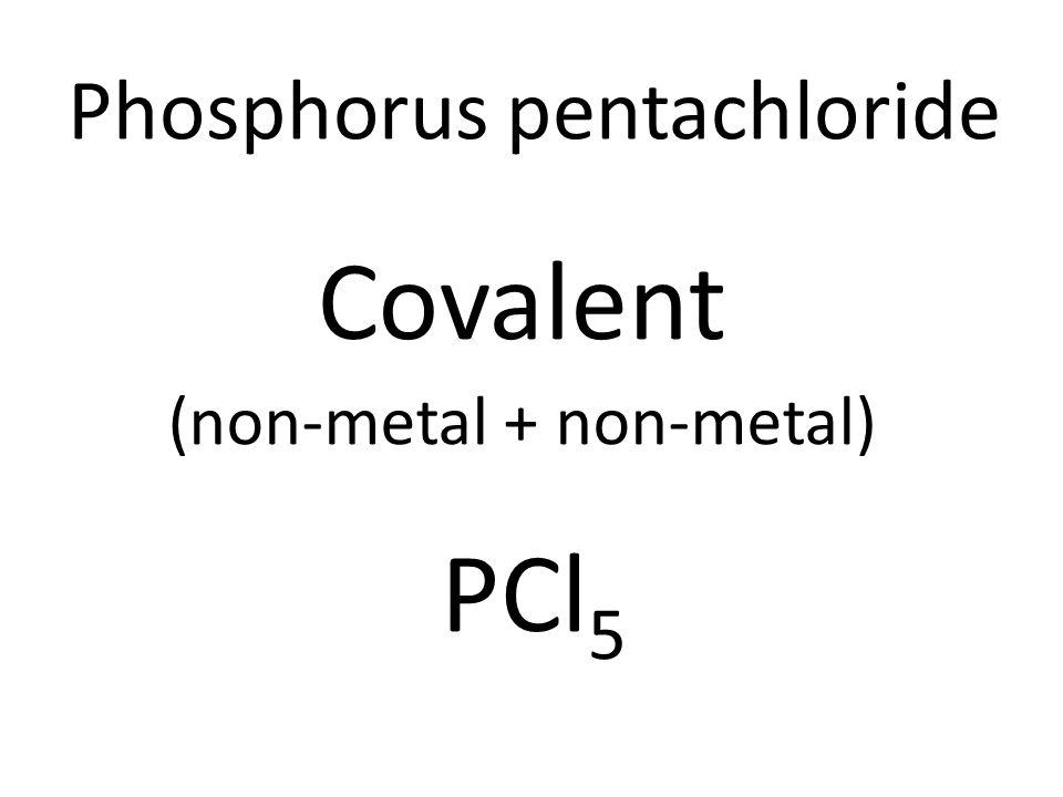Phosphorus pentachloride Covalent (non-metal + non-metal) PCl 5