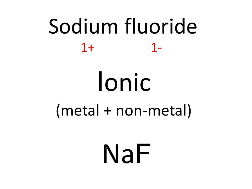 Sodium fluoride I onic (metal + non-metal) Na F 1+1-