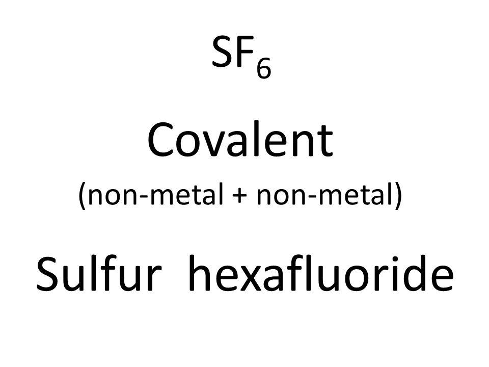 SF 6 Covalent (non-metal + non-metal) Sulfur hexafluoride