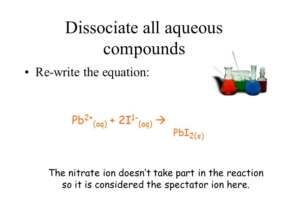 Dissociate all aqueous compounds Re-write the equation: Pb 2+ (aq) + 2I 1- (aq)  PbI 2(s) The nitrate ion doesn't take part in the reaction so it is considered the spectator ion here.