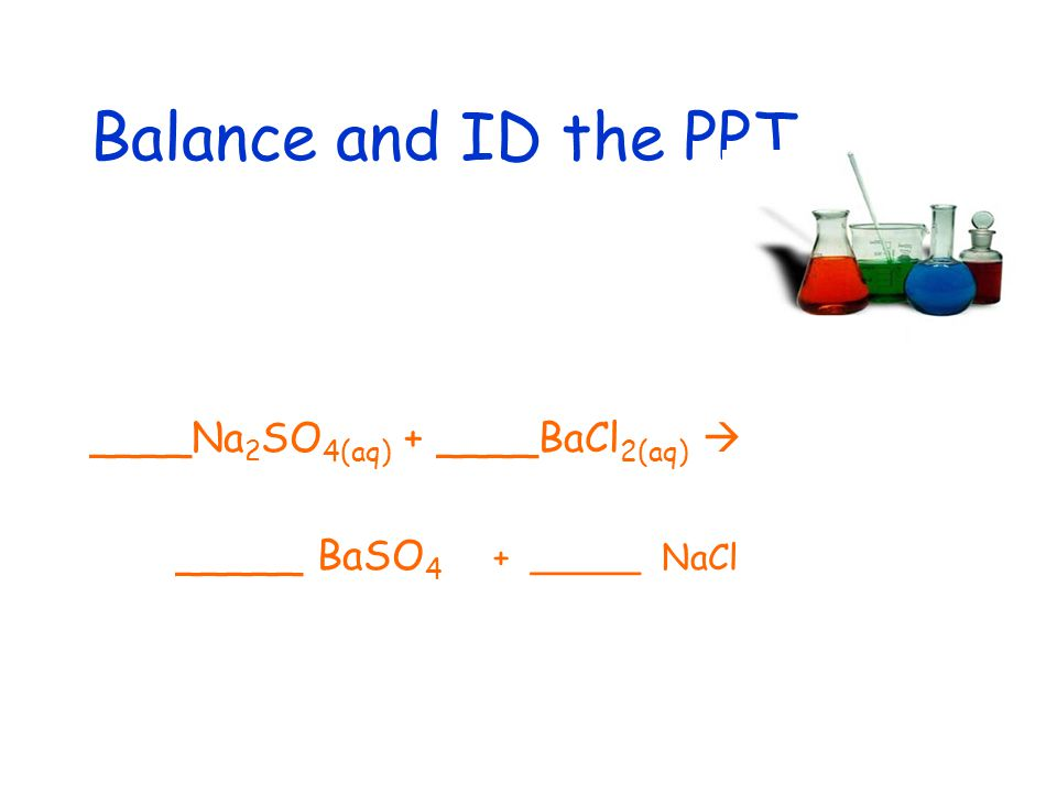 Balance and ID the PPT ____Na 2 SO 4(aq) + ____BaCl 2(aq)  _____ BaSO 4 + _____ NaCl