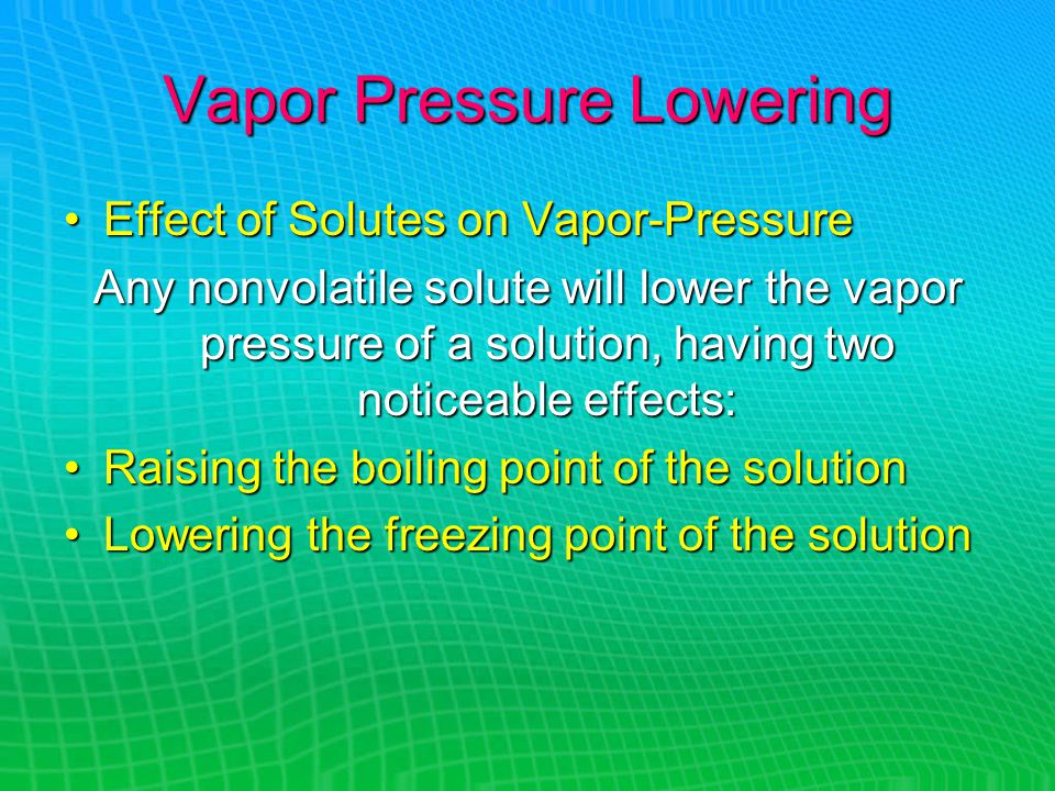 Vapor Pressure Lowering Effect of Solutes on Vapor-PressureEffect of Solutes on Vapor-Pressure Any nonvolatile solute will lower the vapor pressure of a solution, having two noticeable effects: Raising the boiling point of the solutionRaising the boiling point of the solution Lowering the freezing point of the solutionLowering the freezing point of the solution