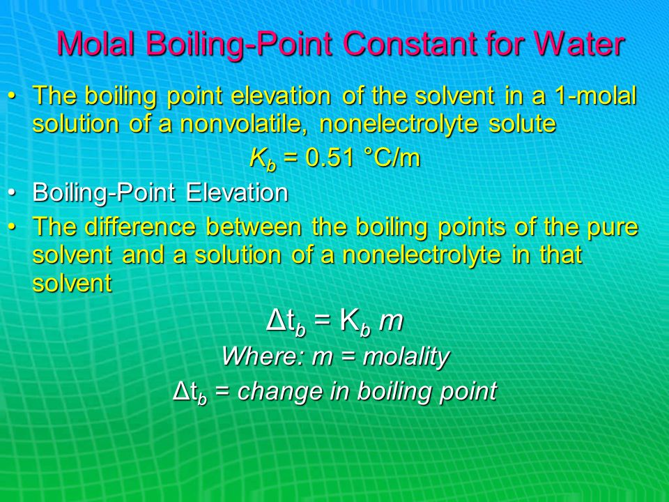 Molal Boiling-Point Constant for Water The boiling point elevation of the solvent in a 1-molal solution of a nonvolatile, nonelectrolyte soluteThe boiling point elevation of the solvent in a 1-molal solution of a nonvolatile, nonelectrolyte solute K b = 0.51 °C/m Boiling-Point ElevationBoiling-Point Elevation The difference between the boiling points of the pure solvent and a solution of a nonelectrolyte in that solventThe difference between the boiling points of the pure solvent and a solution of a nonelectrolyte in that solvent Δt b = K b m Where: m = molality Δt b = change in boiling point