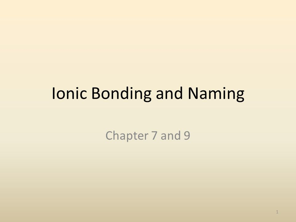 Ionic Bonding and Naming Chapter 7 and 9 1