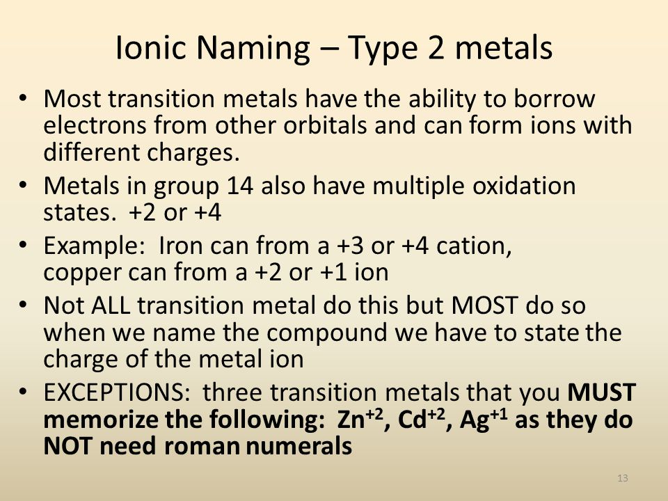 Ionic Naming – Type 2 metals Most transition metals have the ability to borrow electrons from other orbitals and can form ions with different charges.