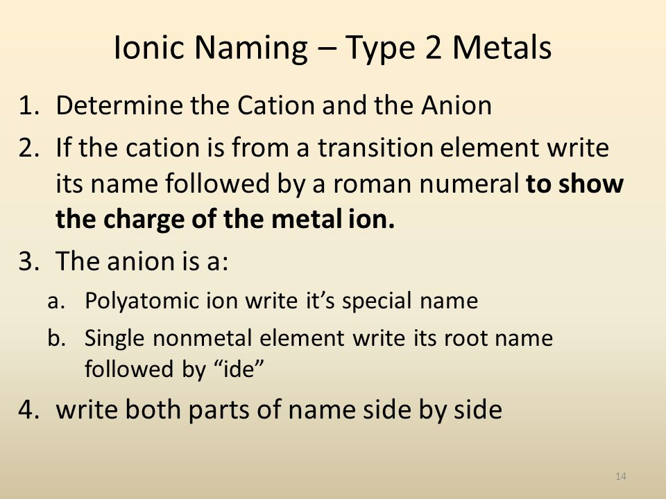 Ionic Naming – Type 2 Metals 1.Determine the Cation and the Anion 2.If the cation is from a transition element write its name followed by a roman numeral to show the charge of the metal ion.
